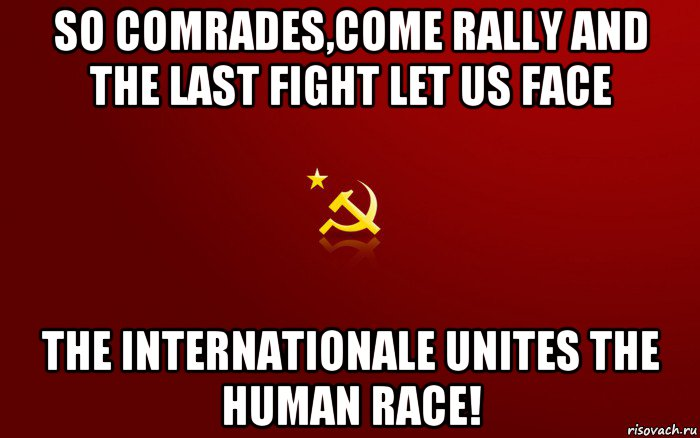 so comrades,come rally and the last fight let us face the internationale unites the human race!, Мем ссср