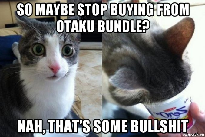 So maybe stop buying from Otaku bundle?