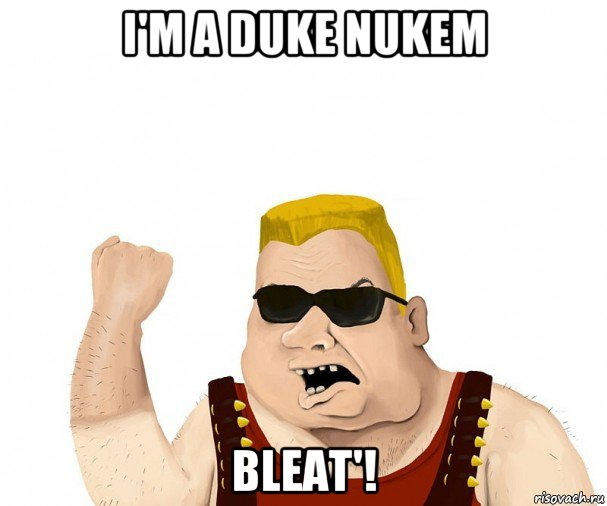i'm a duke nukem bleat'!