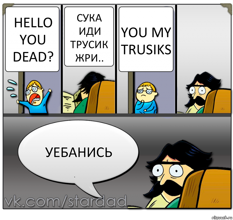 Hello you dead? сука иди трусик жри.. You my TRUSIKs УЕБАНИСЬ