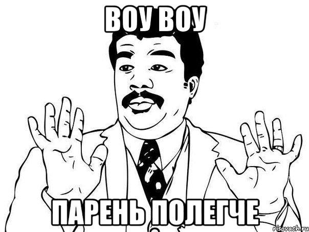 http://risovach.ru/upload/2013/07/mem/vou-vou-paren-polegche_24840718_orig_.jpeg