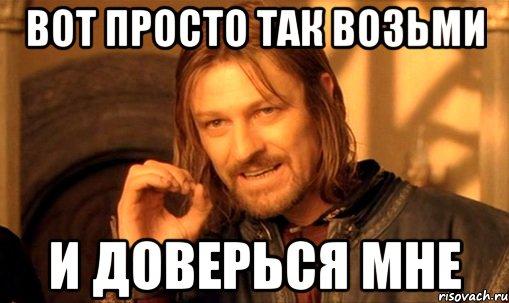 http://risovach.ru/upload/2014/05/mem/nelzya-prosto-tak-vzyat-i-boromir-mem_50499541_orig_.jpg