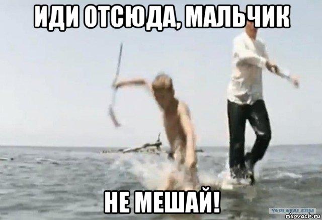 http://risovach.ru/upload/2016/08/mem/idi-ot-syuda-malchik_122095325_orig_.jpg